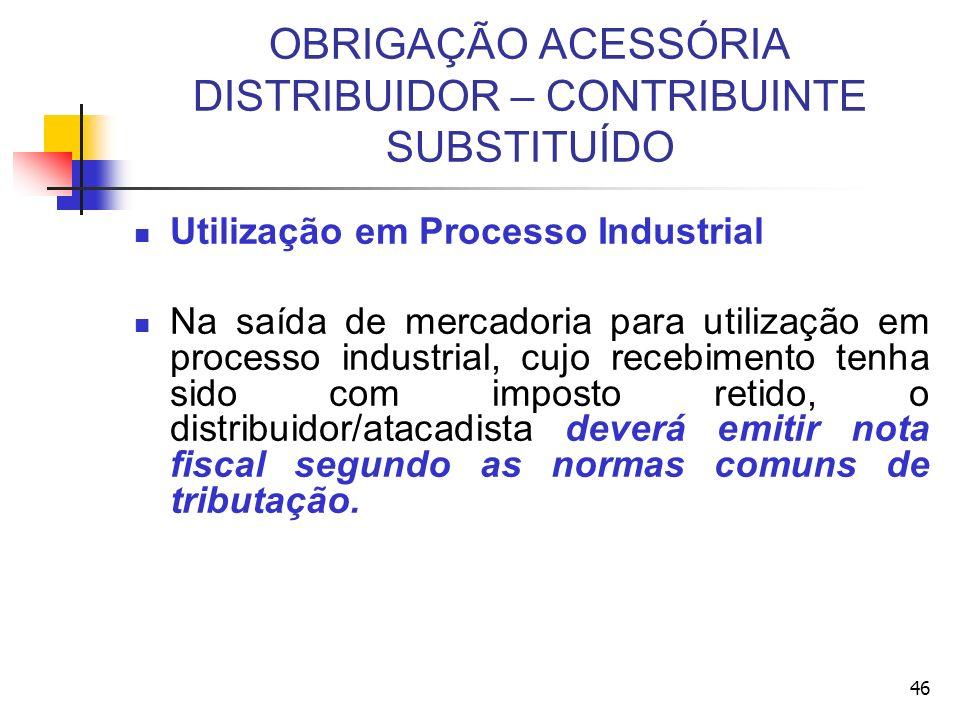 OBRIGAÇÃO ACESSÓRIA DISTRIBUIDOR – CONTRIBUINTE SUBSTITUÍDO Utilização em Processo Industrial Na saída de mercadoria para utilização em processo indus