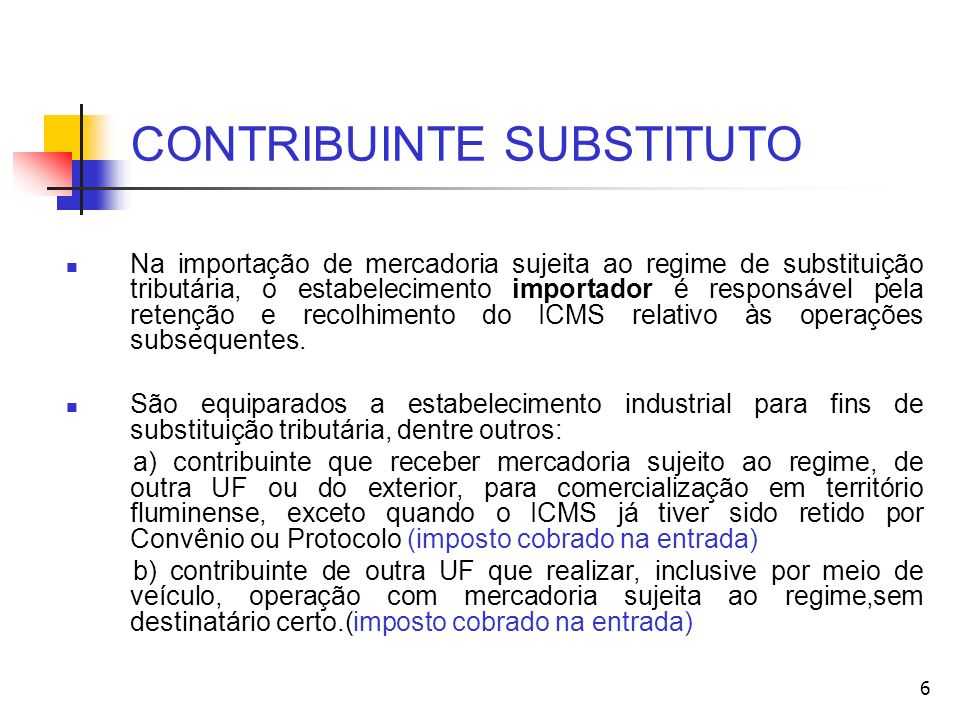 CONTRIBUINTE SUBSTITUÍDO Contribuinte Substituído – é o que recebe a mercadoria com o ICMS retido na fonte pelo substituto.