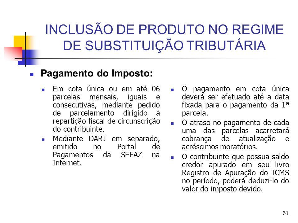 INCLUSÃO DE PRODUTO NO REGIME DE SUBSTITUIÇÃO TRIBUTÁRIA Em cota única ou em até 06 parcelas mensais, iguais e consecutivas, mediante pedido de parcelamento dirigido à repartição fiscal de circunscrição do contribuinte.