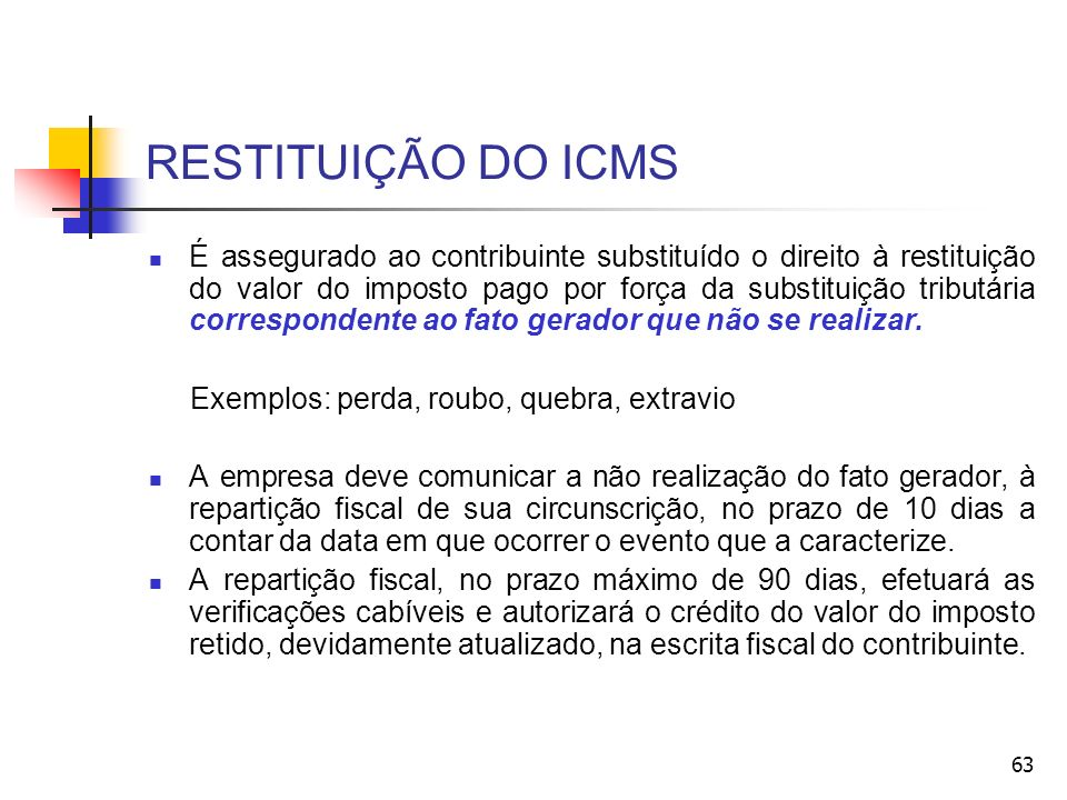 RESTITUIÇÃO DO ICMS É assegurado ao contribuinte substituído o direito à restituição do valor do imposto pago por força da substituição tributária cor