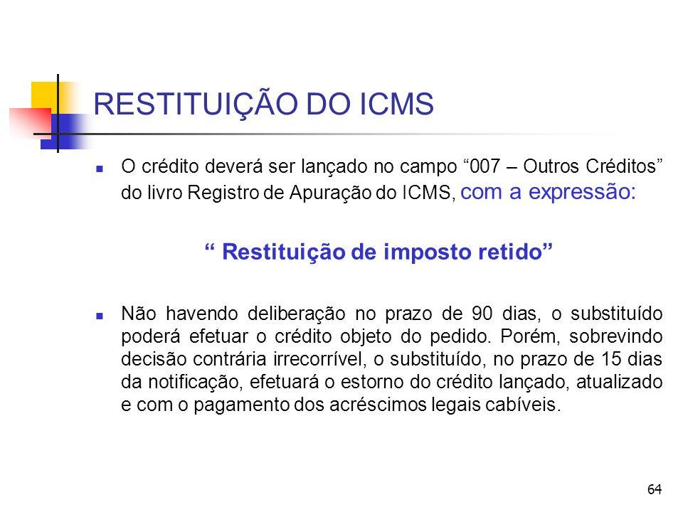RESTITUIÇÃO DO ICMS O crédito deverá ser lançado no campo 007 – Outros Créditos do livro Registro de Apuração do ICMS, com a expressão: Restituição de