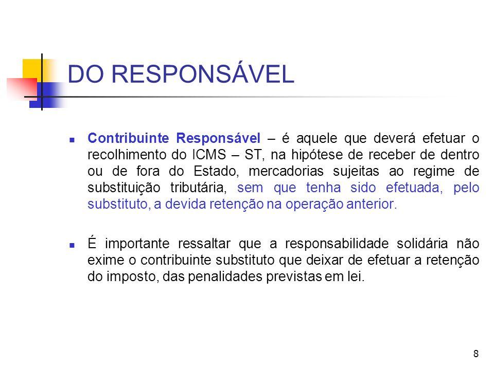 DO RESPONSÁVEL Contribuinte Responsável – é aquele que deverá efetuar o recolhimento do ICMS – ST, na hipótese de receber de dentro ou de fora do Esta