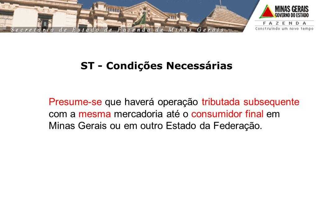 ST - Condições Necessárias Presume-se que haverá operação tributada subsequente com a mesma mercadoria até o consumidor final em Minas Gerais ou em outro Estado da Federação.
