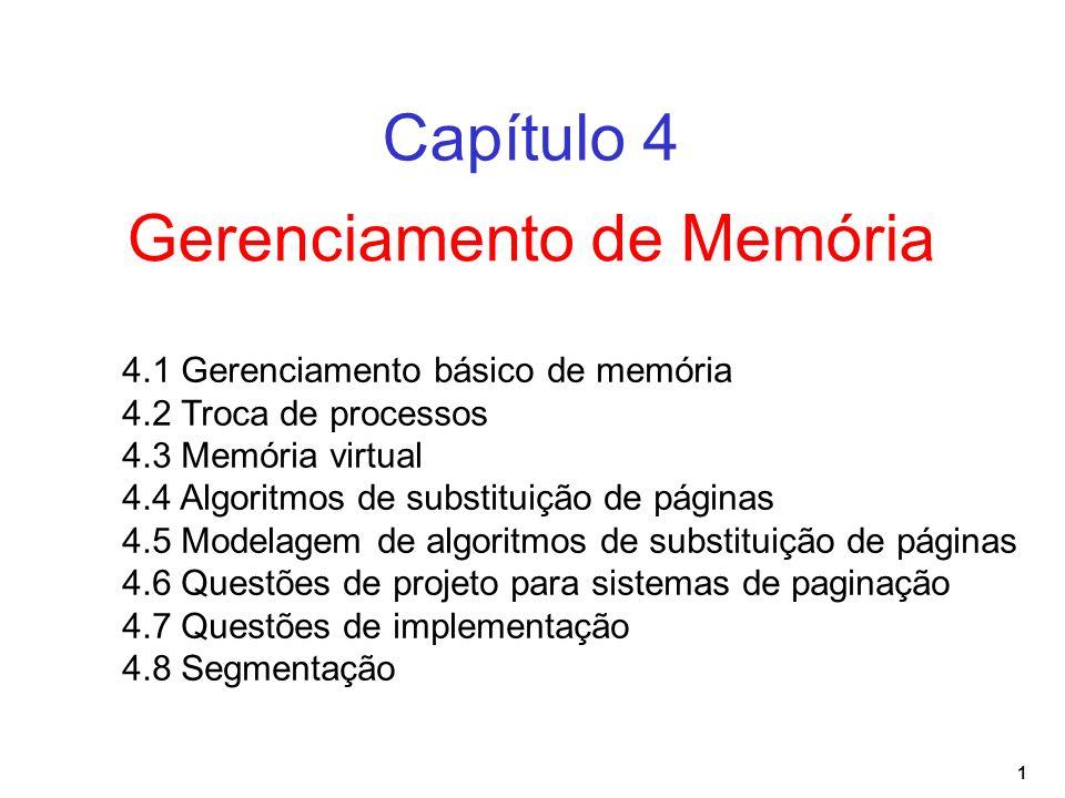 1 Gerenciamento de Memória Capítulo 4 4.1 Gerenciamento básico de memória 4.2 Troca de processos 4.3 Memória virtual 4.4 Algoritmos de substituição de páginas 4.5 Modelagem de algoritmos de substituição de páginas 4.6 Questões de projeto para sistemas de paginação 4.7 Questões de implementação 4.8 Segmentação