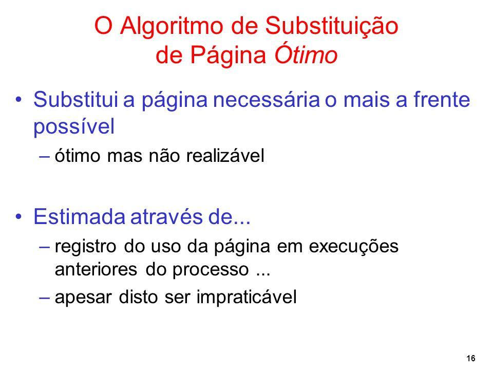 16 O Algoritmo de Substituição de Página Ótimo Substitui a página necessária o mais a frente possível –ótimo mas não realizável Estimada através de...