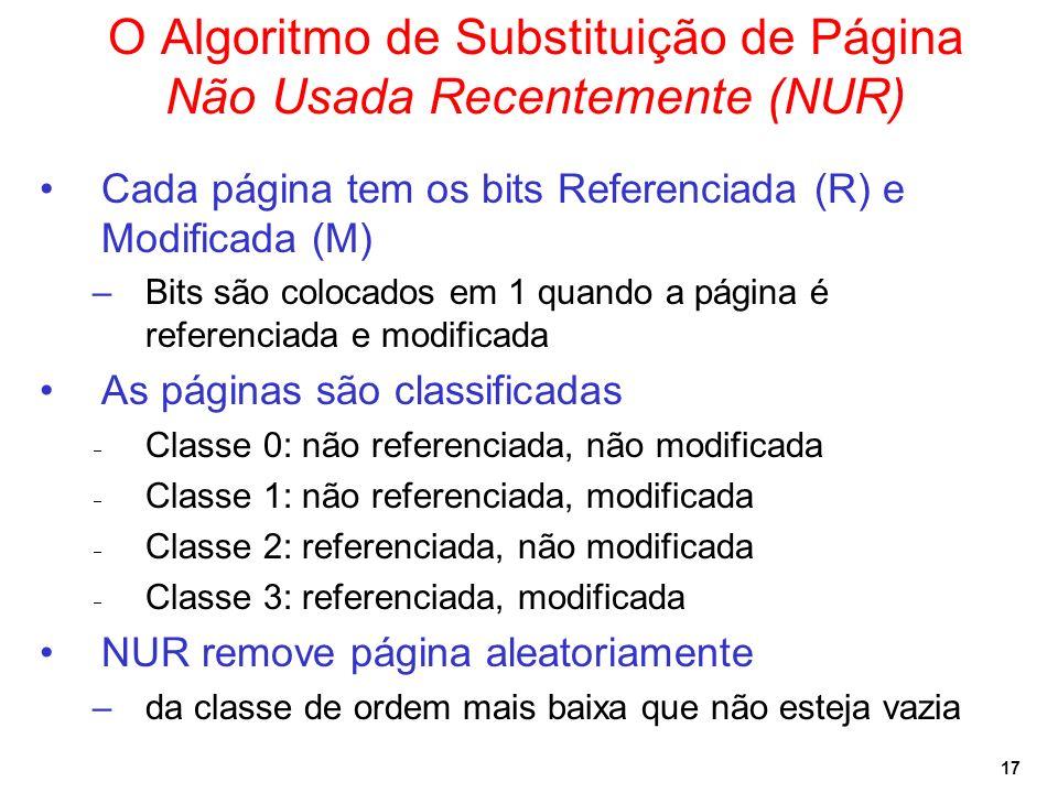 17 O Algoritmo de Substituição de Página Não Usada Recentemente (NUR) Cada página tem os bits Referenciada (R) e Modificada (M) –Bits são colocados em 1 quando a página é referenciada e modificada As páginas são classificadas Classe 0: não referenciada, não modificada Classe 1: não referenciada, modificada Classe 2: referenciada, não modificada Classe 3: referenciada, modificada NUR remove página aleatoriamente –da classe de ordem mais baixa que não esteja vazia