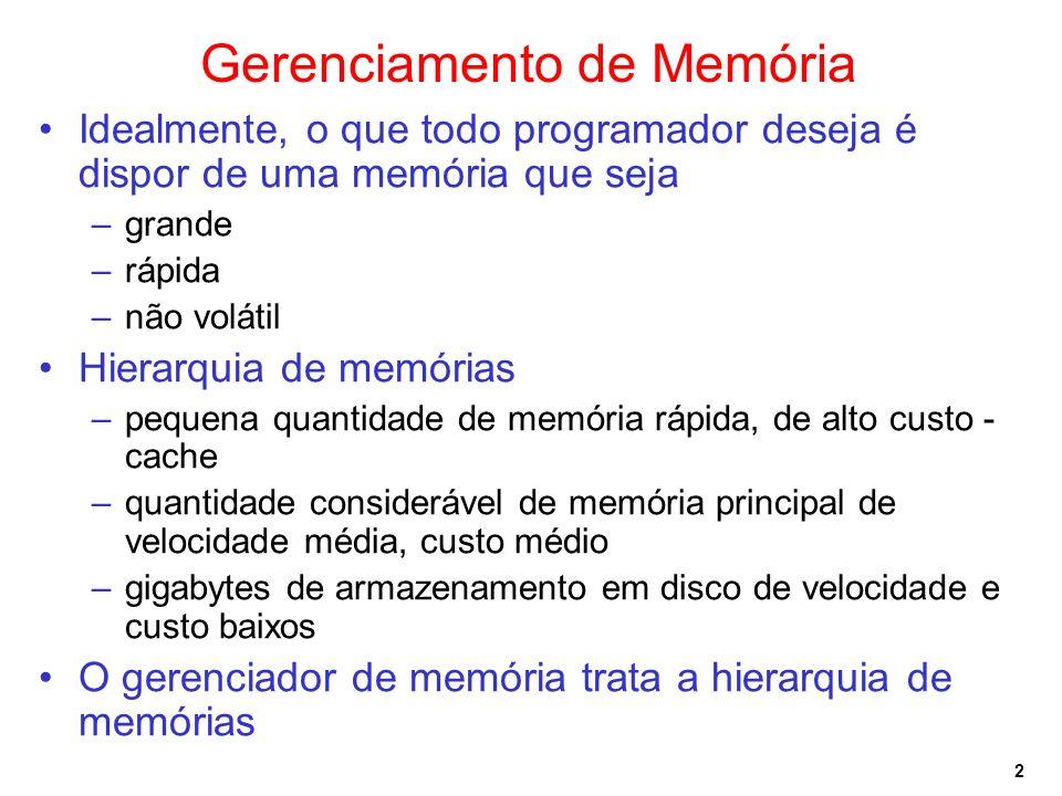 2 Gerenciamento de Memória Idealmente, o que todo programador deseja é dispor de uma memória que seja –grande –rápida –não volátil Hierarquia de memórias –pequena quantidade de memória rápida, de alto custo - cache –quantidade considerável de memória principal de velocidade média, custo médio –gigabytes de armazenamento em disco de velocidade e custo baixos O gerenciador de memória trata a hierarquia de memórias