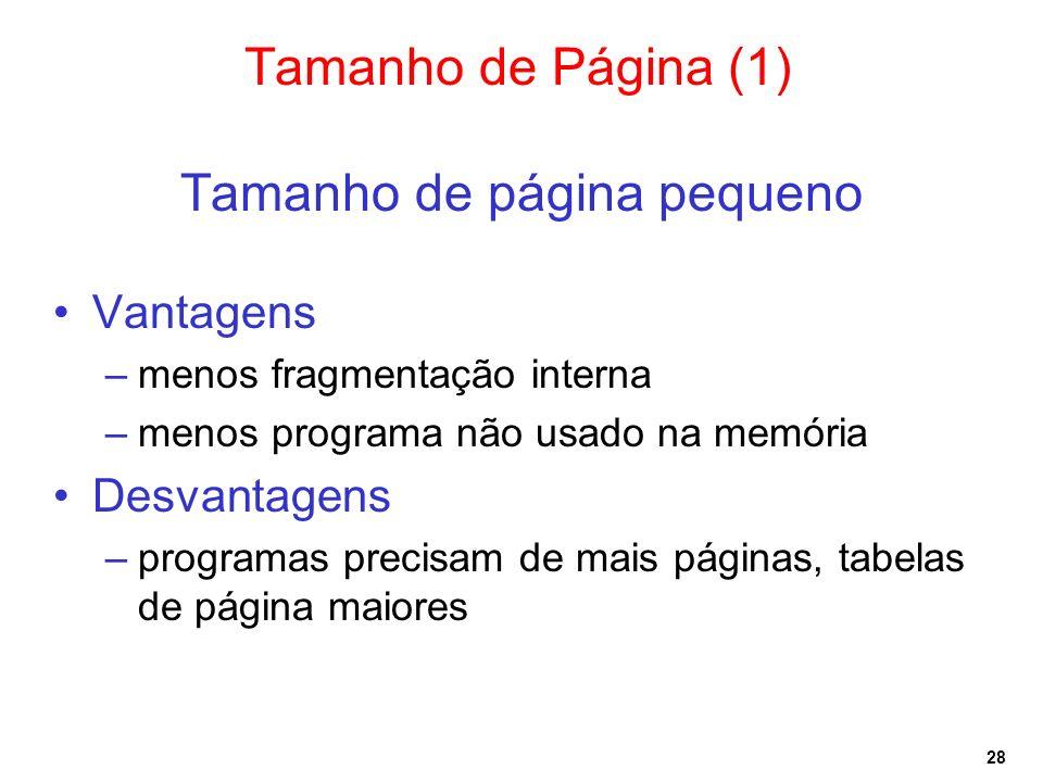 28 Tamanho de Página (1) Tamanho de página pequeno Vantagens –menos fragmentação interna –menos programa não usado na memória Desvantagens –programas precisam de mais páginas, tabelas de página maiores