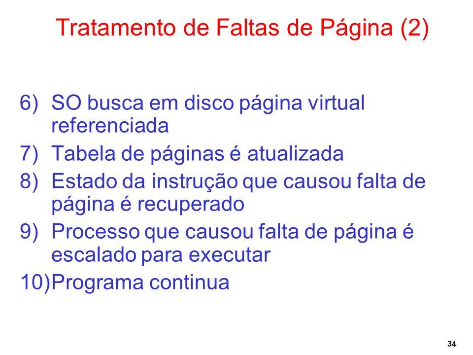 34 Tratamento de Faltas de Página (2) 6)SO busca em disco página virtual referenciada 7)Tabela de páginas é atualizada 8)Estado da instrução que causou falta de página é recuperado 9)Processo que causou falta de página é escalado para executar 10)Programa continua