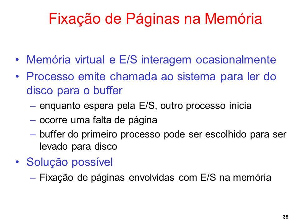 35 Fixação de Páginas na Memória Memória virtual e E/S interagem ocasionalmente Processo emite chamada ao sistema para ler do disco para o buffer –enquanto espera pela E/S, outro processo inicia –ocorre uma falta de página –buffer do primeiro processo pode ser escolhido para ser levado para disco Solução possível –Fixação de páginas envolvidas com E/S na memória