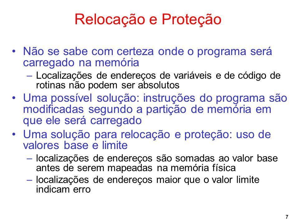 7 Relocação e Proteção Não se sabe com certeza onde o programa será carregado na memória –Localizações de endereços de variáveis e de código de rotinas não podem ser absolutos Uma possível solução: instruções do programa são modificadas segundo a partição de memória em que ele será carregado Uma solução para relocação e proteção: uso de valores base e limite –localizações de endereços são somadas ao valor base antes de serem mapeadas na memória física –localizações de endereços maior que o valor limite indicam erro