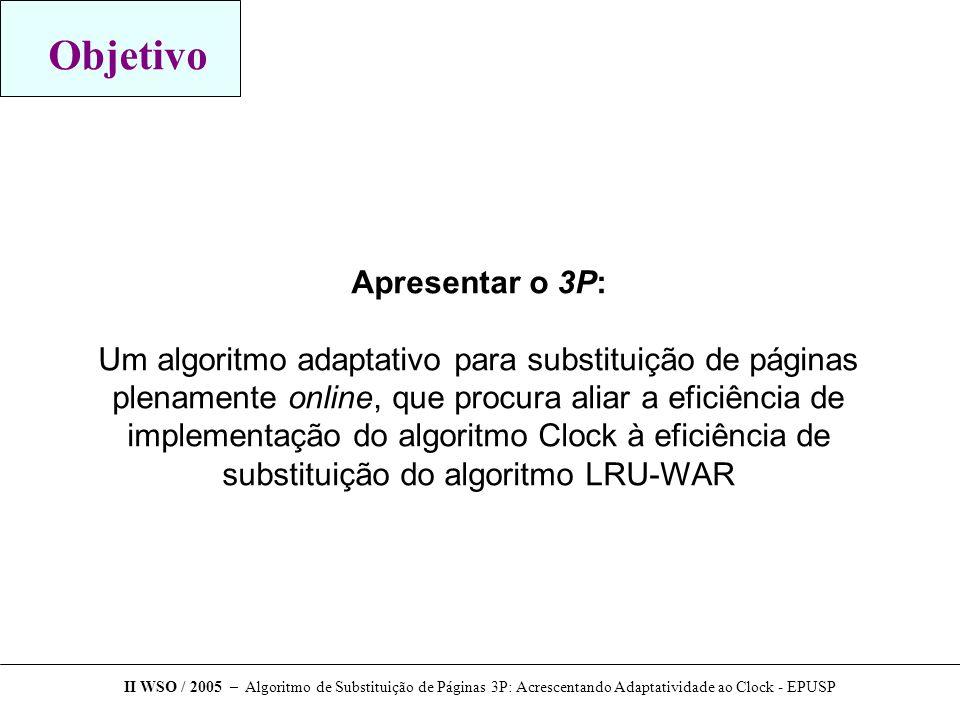 Objetivo Apresentar o 3P: Um algoritmo adaptativo para substituição de páginas plenamente online, que procura aliar a eficiência de implementação do algoritmo Clock à eficiência de substituição do algoritmo LRU-WAR II WSO / 2005 – Algoritmo de Substituição de Páginas 3P: Acrescentando Adaptatividade ao Clock - EPUSP