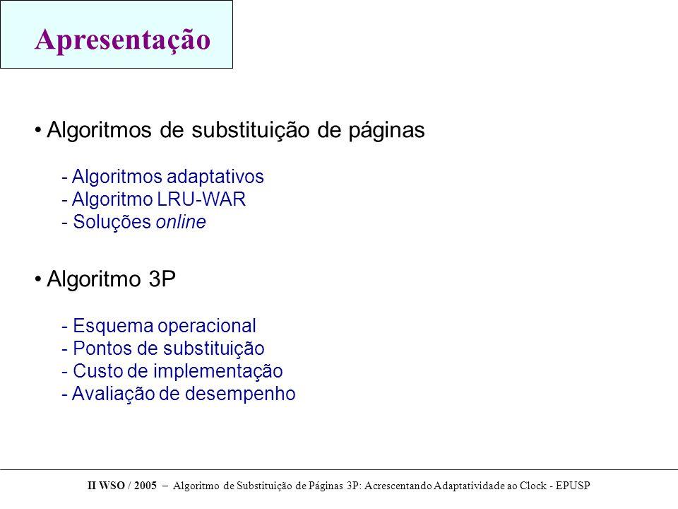 Apresentação Algoritmos de substituição de páginas  Algoritmos adaptativos  Algoritmo LRU-WAR  Soluções online Algoritmo 3P  Esquema operacional  Pontos de substituição  Custo de implementação  Avaliação de desempenho II WSO / 2005 – Algoritmo de Substituição de Páginas 3P: Acrescentando Adaptatividade ao Clock - EPUSP