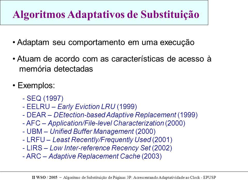 Algoritmos Adaptativos de Substituição Adaptam seu comportamento em uma execução Atuam de acordo com as características de acesso à memória detectadas Exemplos:  SEQ (1997)  EELRU – Early Eviction LRU (1999)  DEAR – DEtection-based Adaptive Replacement (1999)  AFC – Application/File-level Characterization (2000)  UBM – Unified Buffer Management (2000)  LRFU – Least Recently/Frequently Used (2001)  LIRS – Low Inter-reference Recency Set (2002)  ARC – Adaptive Replacement Cache (2003) II WSO / 2005 – Algoritmo de Substituição de Páginas 3P: Acrescentando Adaptatividade ao Clock - EPUSP