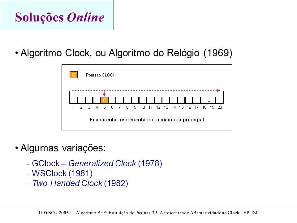 Soluções Online Algoritmo Clock, ou Algoritmo do Relógio (1969) Algumas variações: - GClock – Generalized Clock (1978) - WSClock (1981) - Two-Handed Clock (1982) II WSO / 2005 – Algoritmo de Substituição de Páginas 3P: Acrescentando Adaptatividade ao Clock - EPUSP