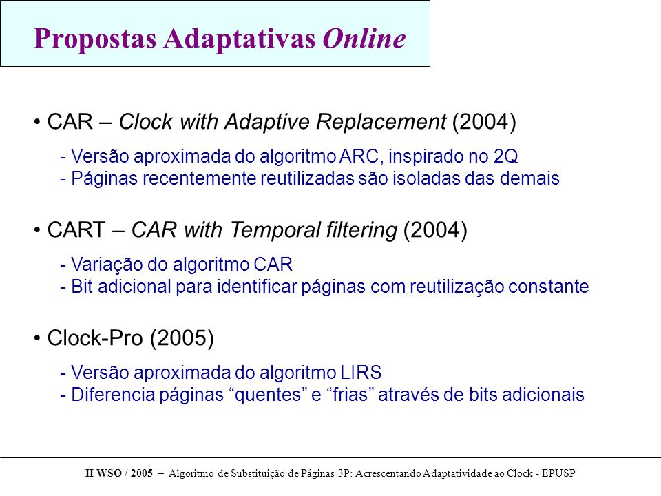 Propostas Adaptativas Online CAR – Clock with Adaptive Replacement (2004) ­ Versão aproximada do algoritmo ARC, inspirado no 2Q ­ Páginas recentemente