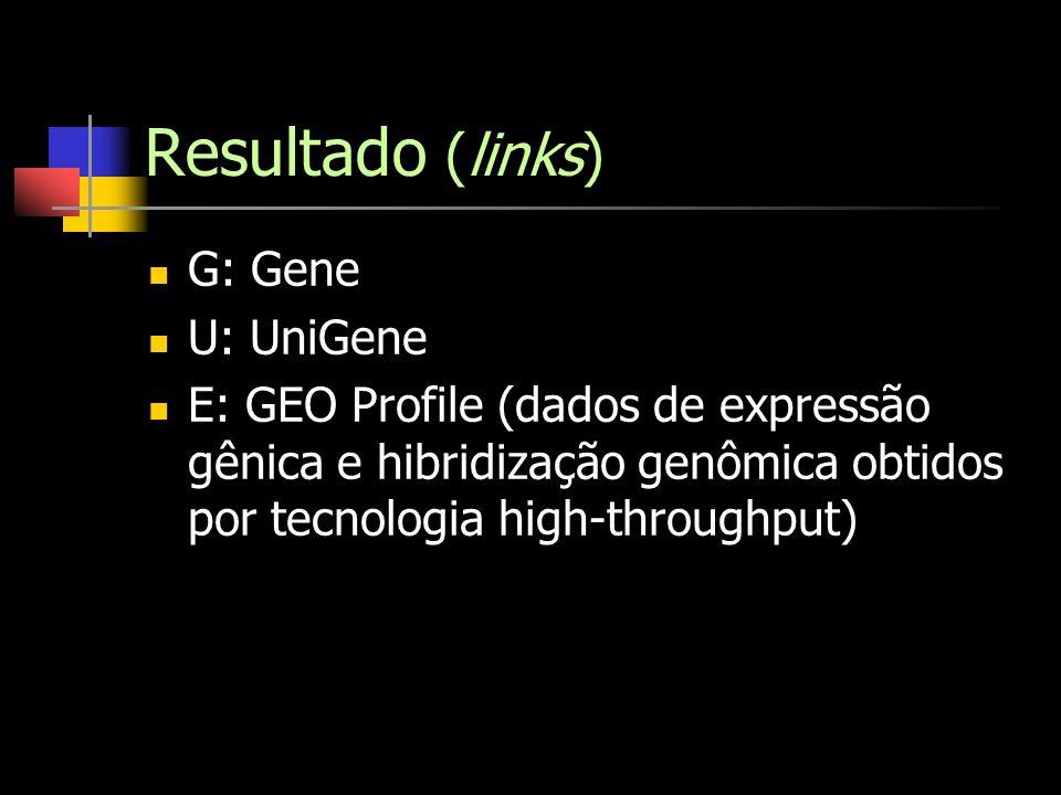 Resultado (links) G: Gene U: UniGene E: GEO Profile (dados de expressão gênica e hibridização genômica obtidos por tecnologia high-throughput)