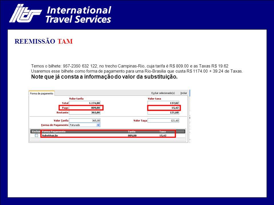 REEMISSÃO TAM Temos o bilhete: 957-2350 632 122, no trecho Campinas-Rio, cuja tarifa é R$ 809.00 e as Taxas R$ 19.62 Usaremos esse bilhete como forma de pagamento para uma Rio-Brasilia que custa R$ 1174.00 + 39.24 de Taxas.