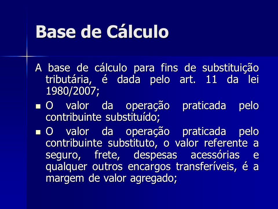 Base de Cálculo A base de cálculo para fins de substituição tributária, é dada pelo art. 11 da lei 1980/2007; O valor da operação praticada pelo contr