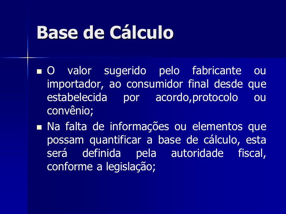 Base de Cálculo O valor sugerido pelo fabricante ou importador, ao consumidor final desde que estabelecida por acordo,protocolo ou convênio; Na falta