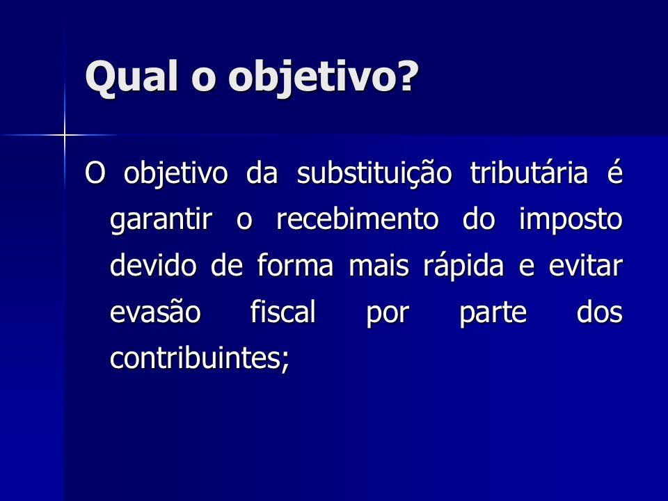 Qual o objetivo? O objetivo da substituição tributária é garantir o recebimento do imposto devido de forma mais rápida e evitar evasão fiscal por part