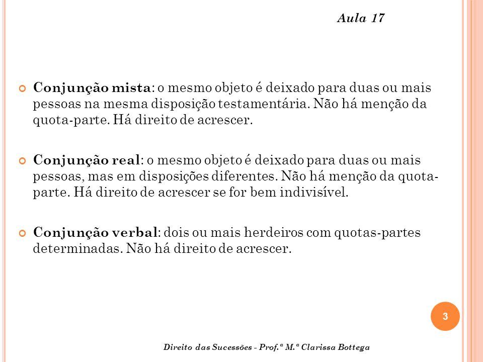 3 Direito das Sucessões - Prof.ª M.ª Clarissa Bottega Aula 17 Conjunção mista : o mesmo objeto é deixado para duas ou mais pessoas na mesma disposição testamentária.