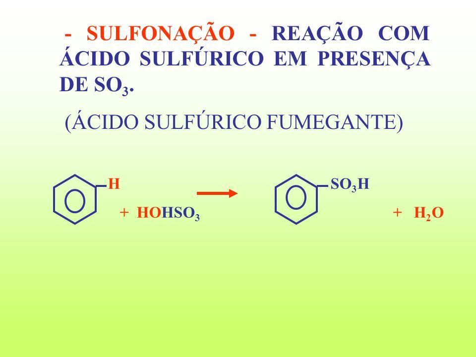 - SULFONAÇÃO - REAÇÃO COM ÁCIDO SULFÚRICO EM PRESENÇA DE SO 3. (ÁCIDO SULFÚRICO FUMEGANTE) H SO 3 H + HOHSO 3 + H 2 O