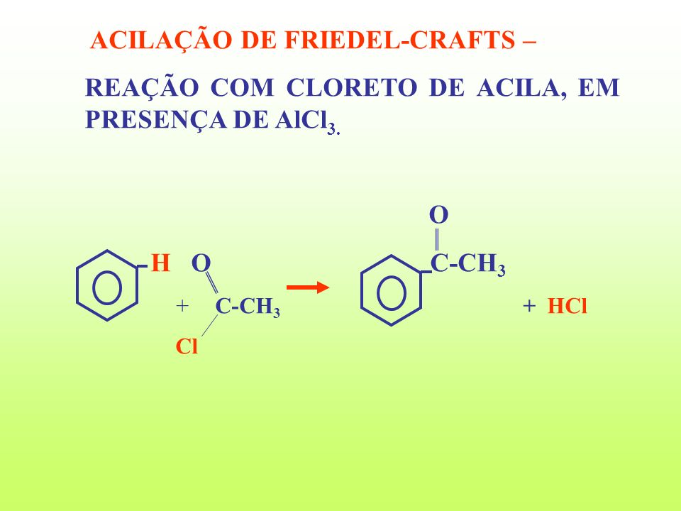 ACILAÇÃO DE FRIEDEL-CRAFTS – REAÇÃO COM CLORETO DE ACILA, EM PRESENÇA DE AlCl 3. O H O C-CH 3 C-CH 3 + HCl Cl +