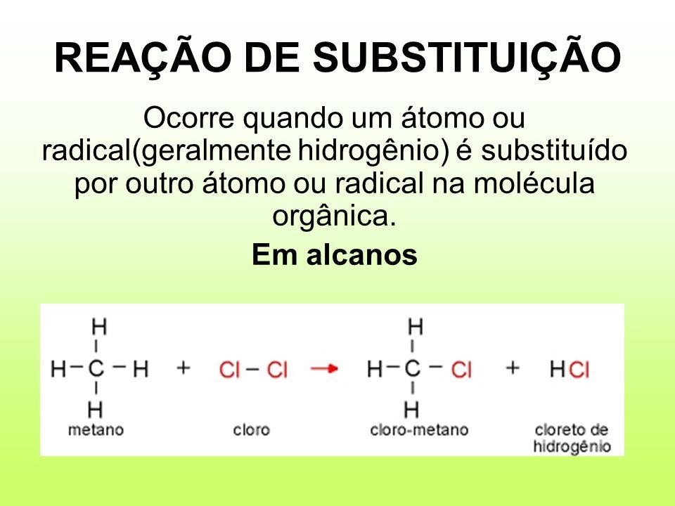 REAÇÃO DE SUBSTITUIÇÃO Ocorre quando um átomo ou radical(geralmente hidrogênio) é substituído por outro átomo ou radical na molécula orgânica. Em alca