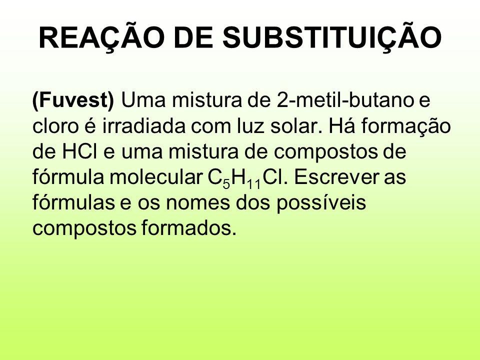 REAÇÃO DE SUBSTITUIÇÃO (Fuvest) Uma mistura de 2-metil-butano e cloro é irradiada com luz solar. Há formação de HCl e uma mistura de compostos de fórm