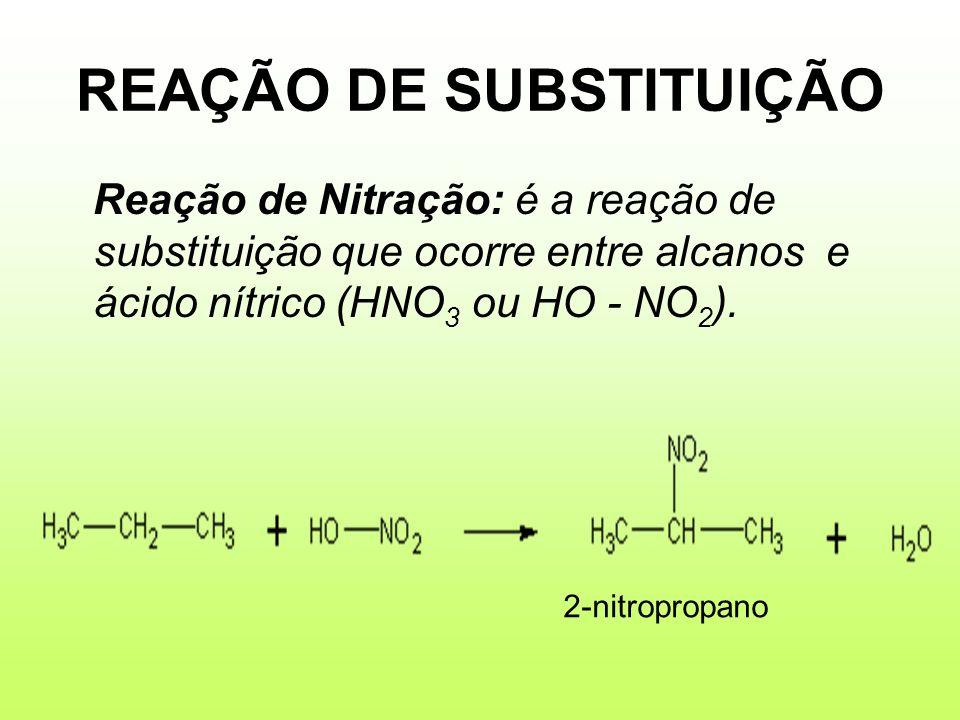 REAÇÃO DE SUBSTITUIÇÃO Reação de Nitração: é a reação de substituição que ocorre entre alcanos e ácido nítrico (HNO 3 ou HO - NO 2 ). 2-nitropropano