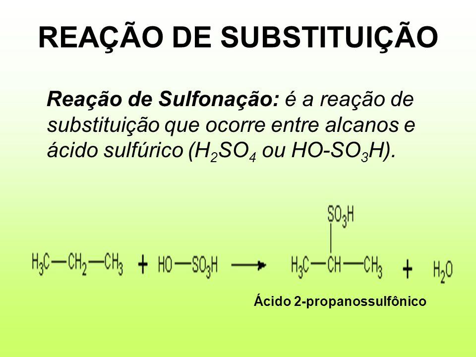 REAÇÃO DE SUBSTITUIÇÃO Reação de Sulfonação: é a reação de substituição que ocorre entre alcanos e ácido sulfúrico (H 2 SO 4 ou HO-SO 3 H). Ácido 2-pr