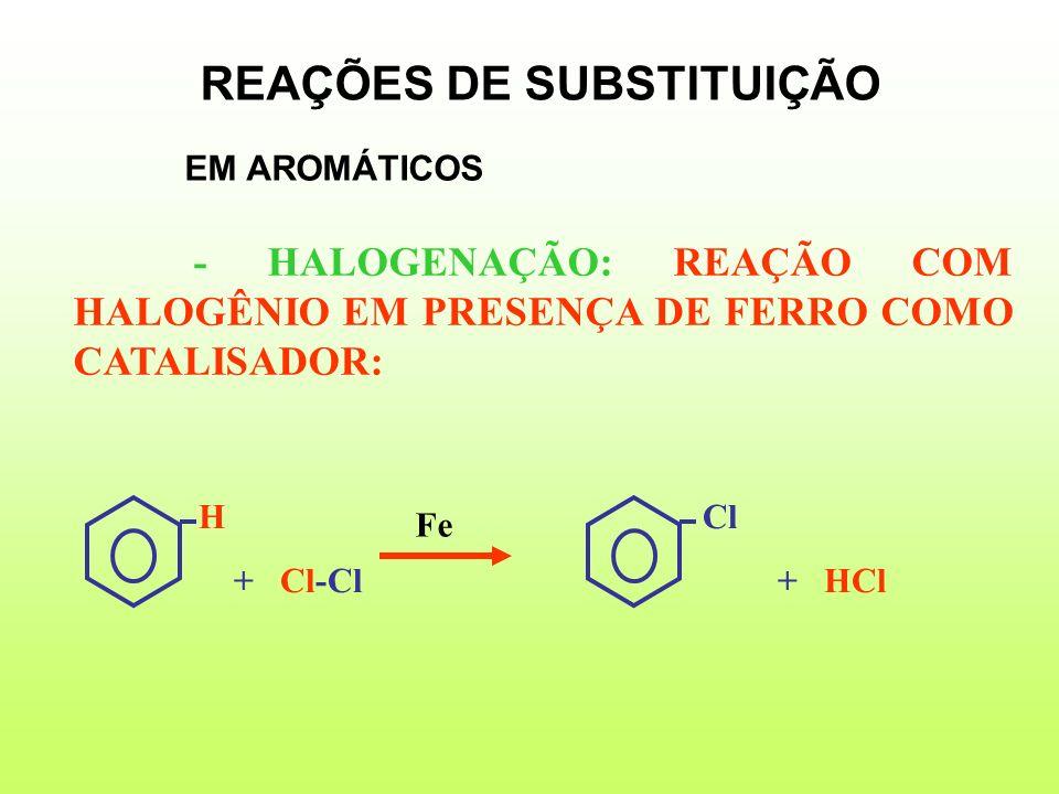 - HALOGENAÇÃO: REAÇÃO COM HALOGÊNIO EM PRESENÇA DE FERRO COMO CATALISADOR: H Cl + Cl-Cl + HCl Fe REAÇÕES DE SUBSTITUIÇÃO EM AROMÁTICOS