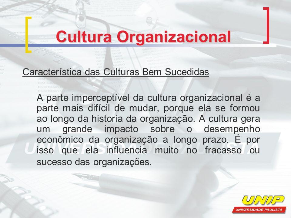 Cultura Organizacional Característica das Culturas Bem Sucedidas A parte imperceptível da cultura organizacional é a parte mais difícil de mudar, porque ela se formou ao longo da historia da organização.