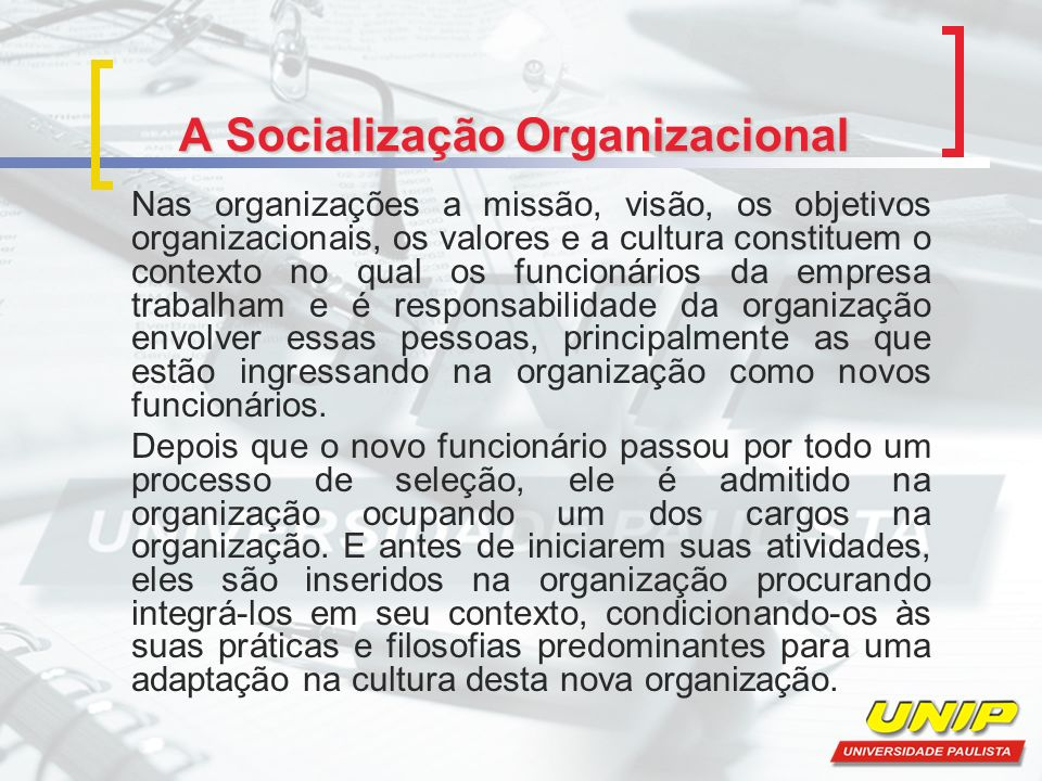 A Socialização Organizacional Nas organizações a missão, visão, os objetivos organizacionais, os valores e a cultura constituem o contexto no qual os funcionários da empresa trabalham e é responsabilidade da organização envolver essas pessoas, principalmente as que estão ingressando na organização como novos funcionários.