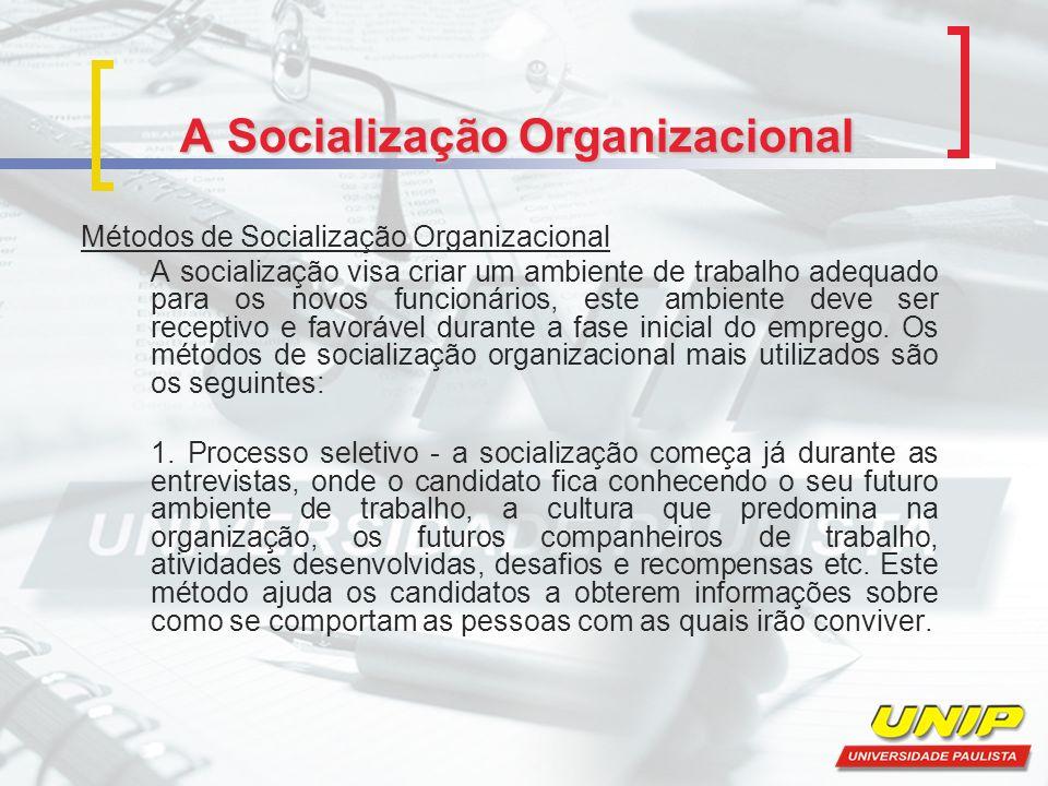 A Socialização Organizacional Métodos de Socialização Organizacional A socialização visa criar um ambiente de trabalho adequado para os novos funcionários, este ambiente deve ser receptivo e favorável durante a fase inicial do emprego.