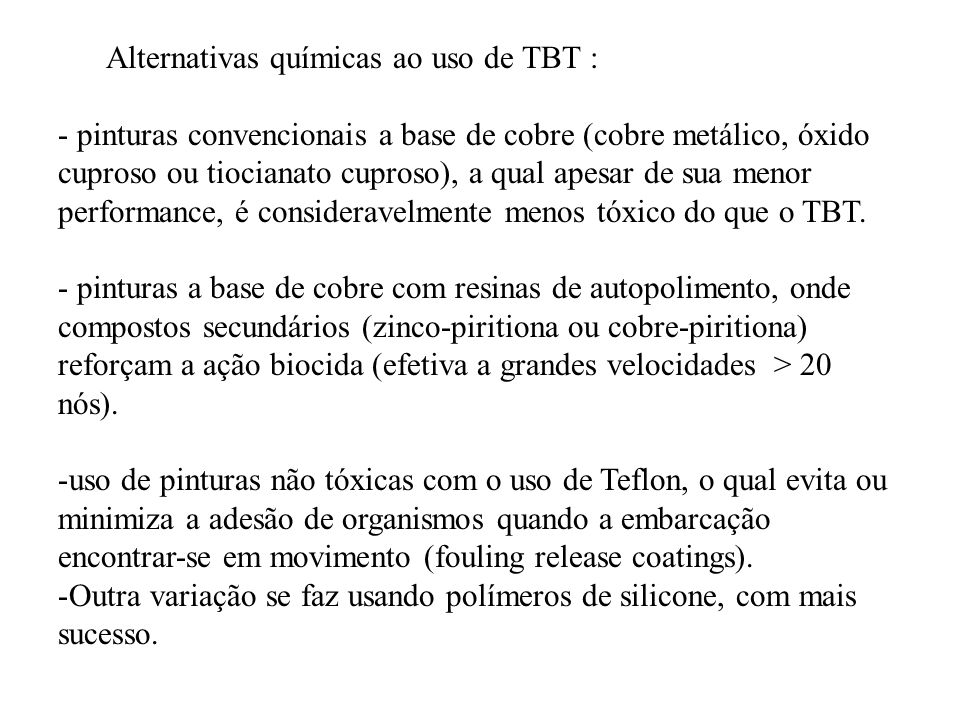 Alternativas químicas ao uso de TBT : - pinturas convencionais a base de cobre (cobre metálico, óxido cuproso ou tiocianato cuproso), a qual apesar de sua menor performance, é consideravelmente menos tóxico do que o TBT.