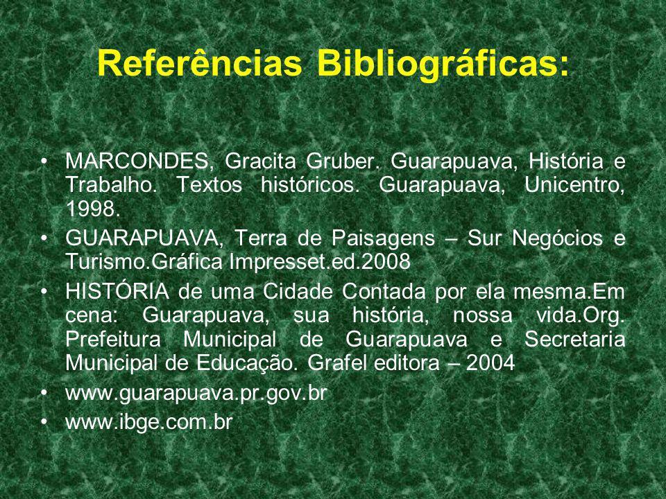 Referências Bibliográficas: MARCONDES, Gracita Gruber. Guarapuava, História e Trabalho. Textos históricos. Guarapuava, Unicentro, 1998. GUARAPUAVA, Te