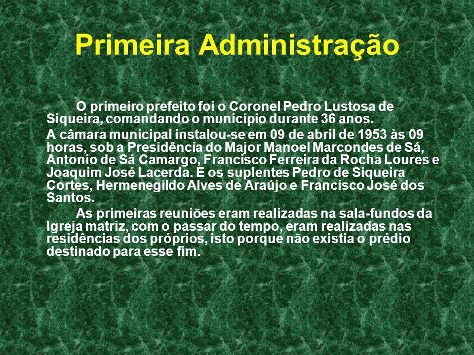Primeira Administração O primeiro prefeito foi o Coronel Pedro Lustosa de Siqueira, comandando o município durante 36 anos. A câmara municipal instalo