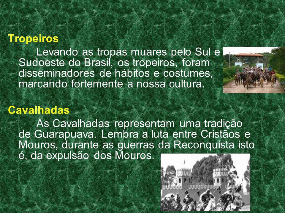 Tropeiros Levando as tropas muares pelo Sul e Sudoeste do Brasil, os tropeiros, foram disseminadores de hábitos e costumes, marcando fortemente a noss