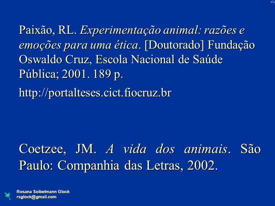 Rosana Soibelmann Glock rsglock@gmail.com Paixão, RL. Experimentação animal: razões e emoções para uma ética. [Doutorado] Fundação Oswaldo Cruz, Escol
