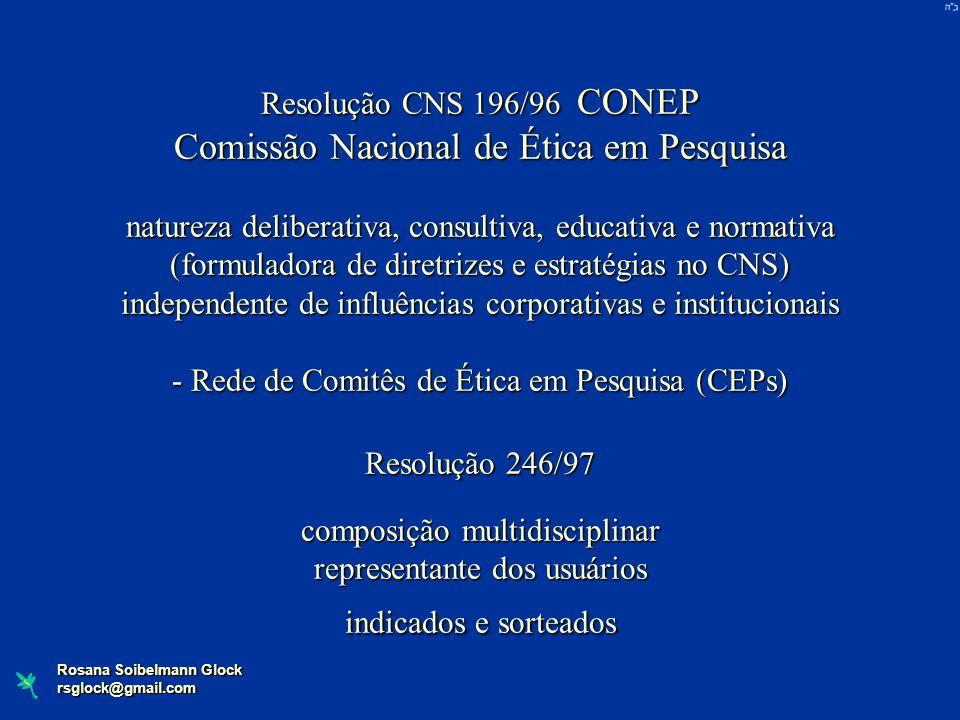 Rosana Soibelmann Glock rsglock@gmail.com Resolução CNS 196/96 CONEP Comissão Nacional de Ética em Pesquisa natureza deliberativa, consultiva, educati