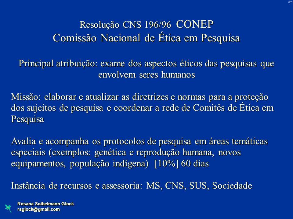 Rosana Soibelmann Glock rsglock@gmail.com Resolução CNS 196/96 CONEP Comissão Nacional de Ética em Pesquisa Principal atribuição: exame dos aspectos é