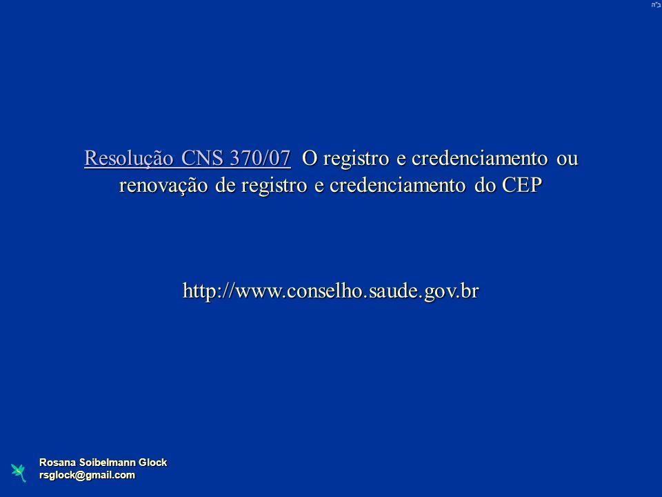 Rosana Soibelmann Glock rsglock@gmail.com Resolução CNS 370/07Resolução CNS 370/07 O registro e credenciamento ou renovação de registro e credenciamen