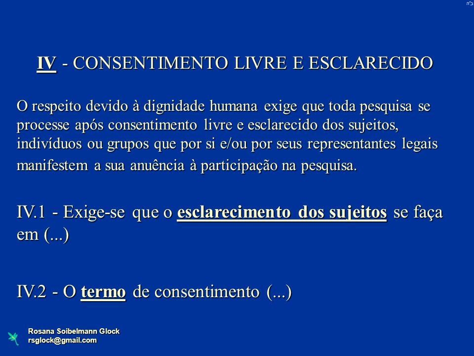 Rosana Soibelmann Glock rsglock@gmail.com IV - CONSENTIMENTO LIVRE E ESCLARECIDO O respeito devido à dignidade humana exige que toda pesquisa se proce