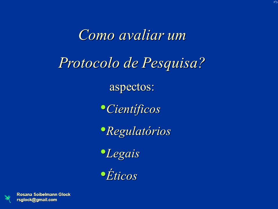 Rosana Soibelmann Glock rsglock@gmail.com Como avaliar um Protocolo de Pesquisa? aspectos: Científicos Científicos Regulatórios Regulatórios Legais Le