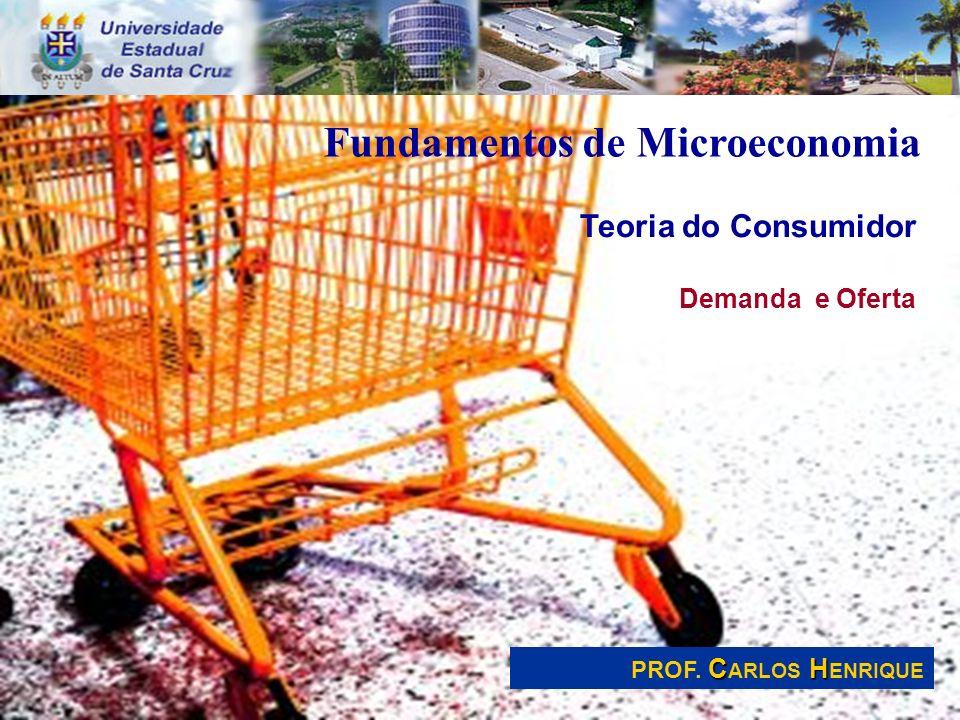 Fundamentos de Microeconomia Teoria do Consumidor Demanda e Oferta CH PROF. C ARLOS H ENRIQUE