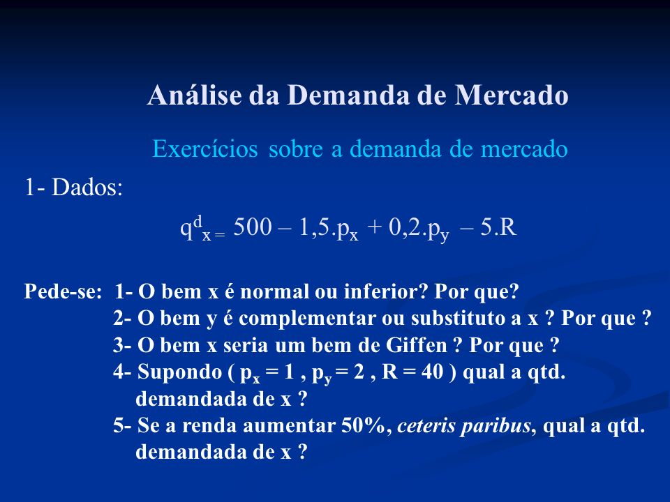 Análise da Demanda de Mercado Exercícios sobre a demanda de mercado q d x = 500 – 1,5.p x + 0,2.p y – 5.R 1- Dados: Pede-se: 1- O bem x é normal ou in