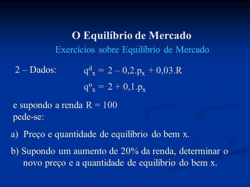 O Equilíbrio de Mercado Exercícios sobre Equilíbrio de Mercado 2 – Dados: q d x = 2 – 0,2.p x + 0,03.R q o x = 2 + 0,1.p x e supondo a renda R = 100 p