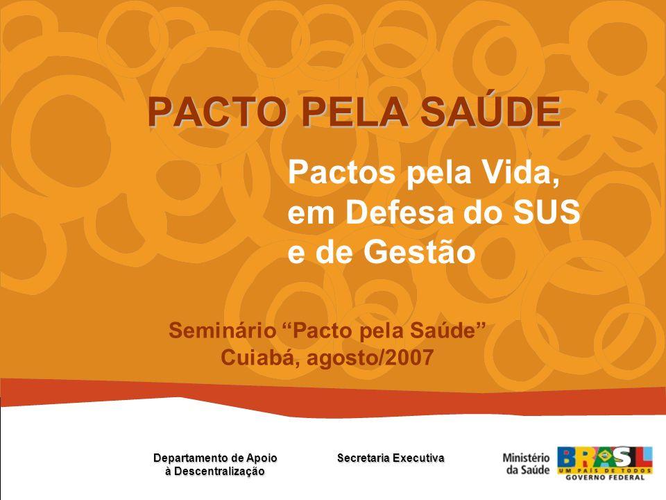 Pactos pela Vida, em Defesa do SUS e de Gestão PACTO PELA SAÚDE Secretaria Executiva Departamento de Apoio à Descentralização Seminário Pacto pela Saúde Cuiabá, agosto/2007